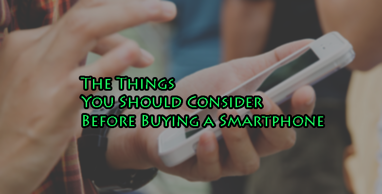 The Things You Should Consider Before Buying a Smartphone!