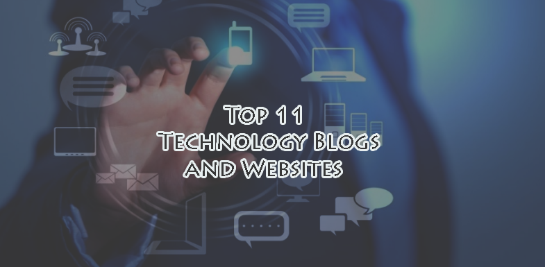Top 11 Technology Blogs and Websites – Get to Know About Tech