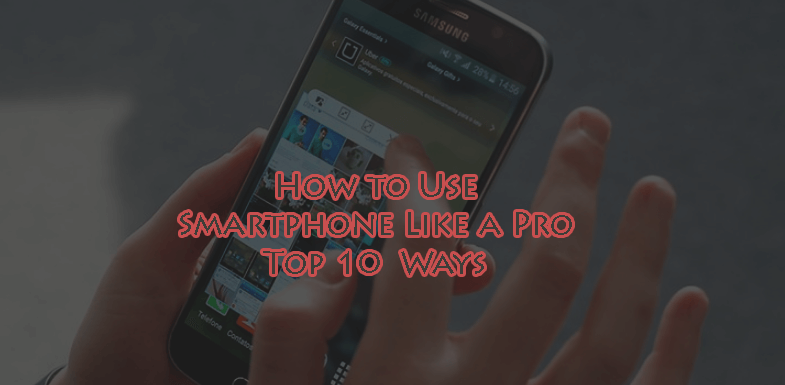How to Use Smartphone Like a Pro – Top 10 Ways