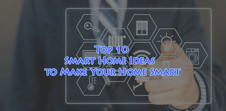 Top 10 Smart Home Ideas – Make Your Home Smart