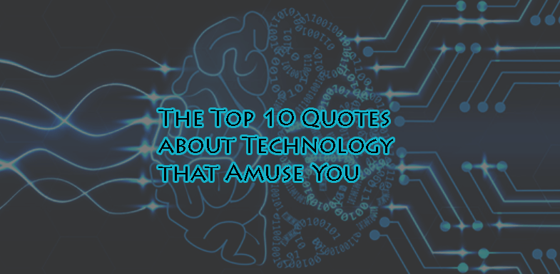The Top 10 Quotes About Technology that'll Amuse You!